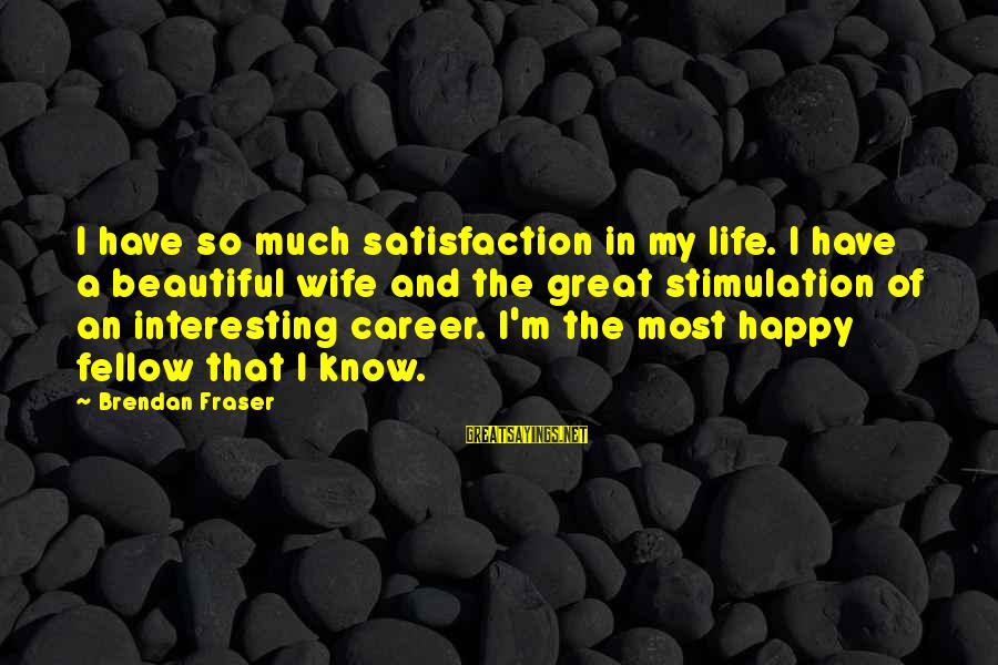 My Beautiful Wife Sayings By Brendan Fraser: I have so much satisfaction in my life. I have a beautiful wife and the