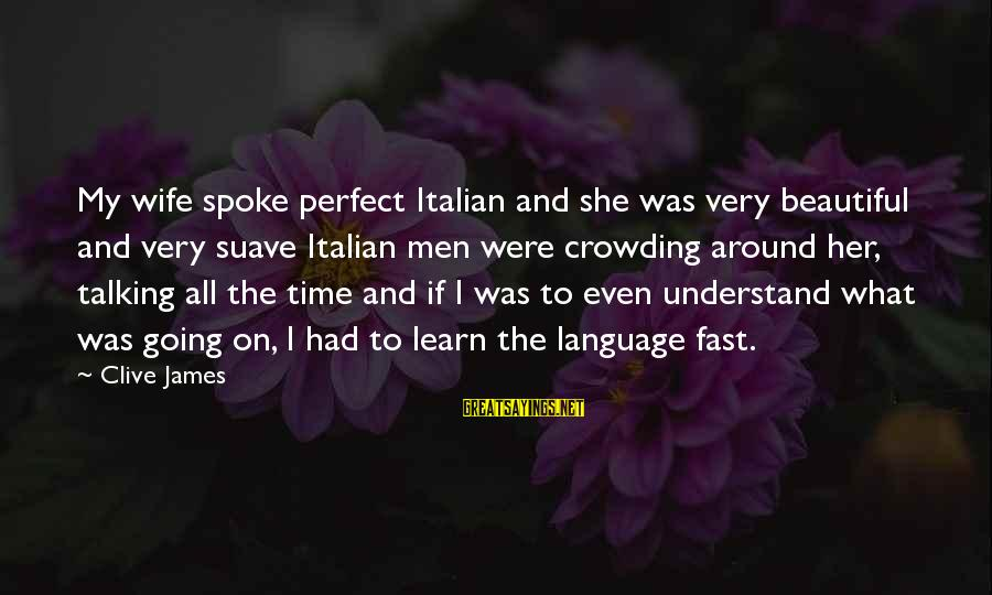 My Beautiful Wife Sayings By Clive James: My wife spoke perfect Italian and she was very beautiful and very suave Italian men