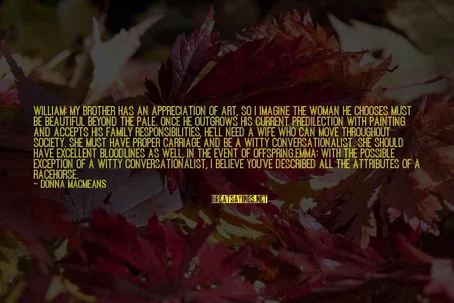 My Beautiful Wife Sayings By Donna MacMeans: William: My brother has an appreciation of art, so I imagine the woman he chooses