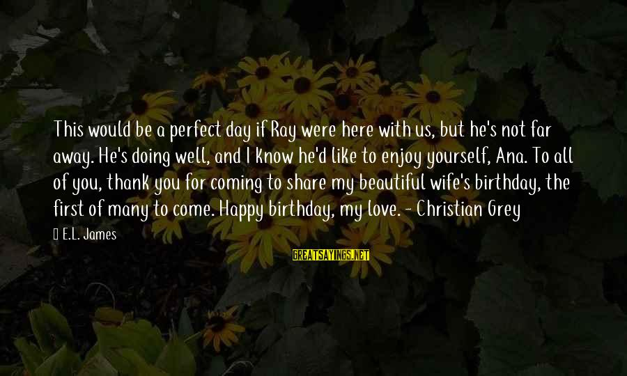 My Beautiful Wife Sayings By E.L. James: This would be a perfect day if Ray were here with us, but he's not
