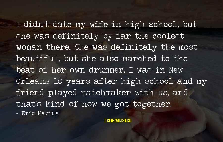 My Beautiful Wife Sayings By Eric Mabius: I didn't date my wife in high school, but she was definitely by far the