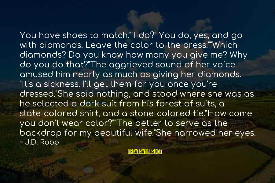 """My Beautiful Wife Sayings By J.D. Robb: You have shoes to match.""""""""I do?""""""""You do, yes, and go with diamonds. Leave the color"""