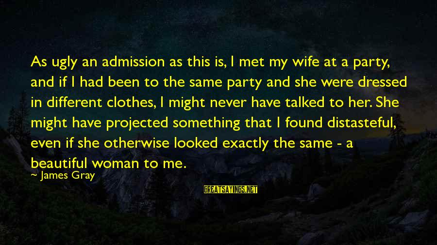 My Beautiful Wife Sayings By James Gray: As ugly an admission as this is, I met my wife at a party, and