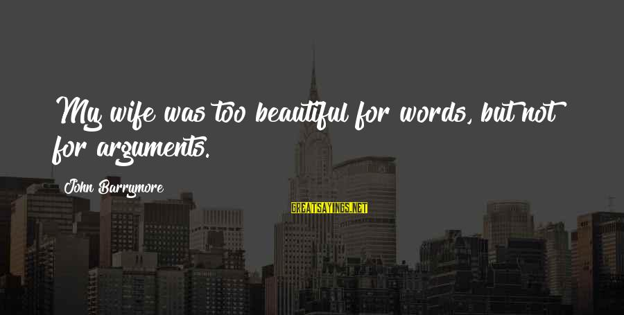 My Beautiful Wife Sayings By John Barrymore: My wife was too beautiful for words, but not for arguments.