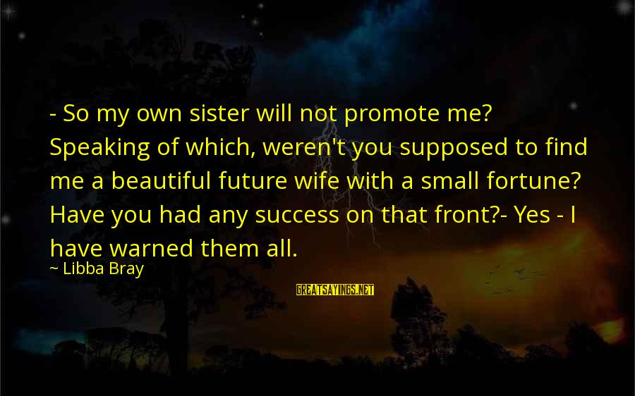 My Beautiful Wife Sayings By Libba Bray: - So my own sister will not promote me? Speaking of which, weren't you supposed