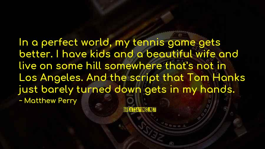 My Beautiful Wife Sayings By Matthew Perry: In a perfect world, my tennis game gets better. I have kids and a beautiful