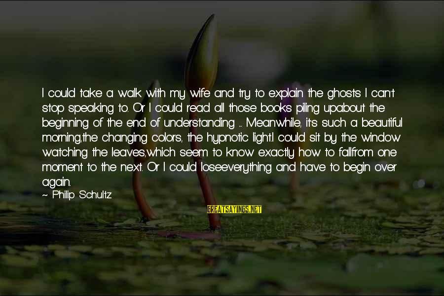My Beautiful Wife Sayings By Philip Schultz: I could take a walk with my wife and try to explain the ghosts I