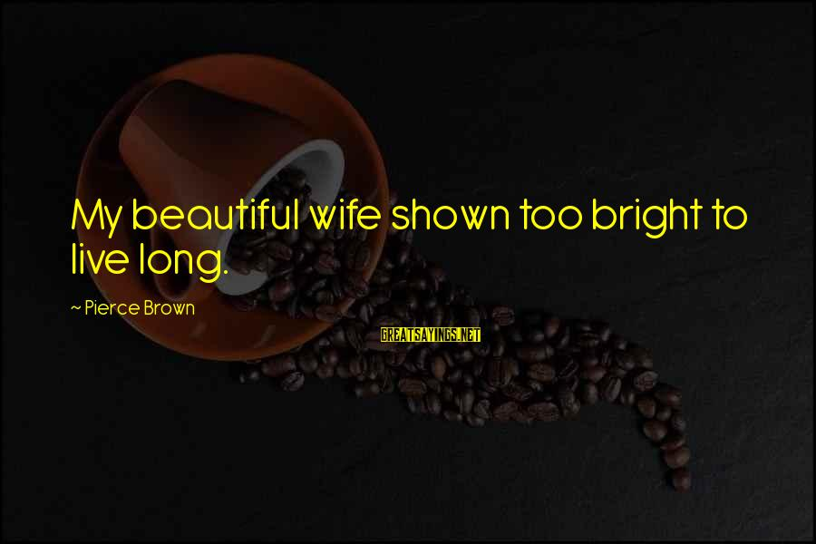 My Beautiful Wife Sayings By Pierce Brown: My beautiful wife shown too bright to live long.