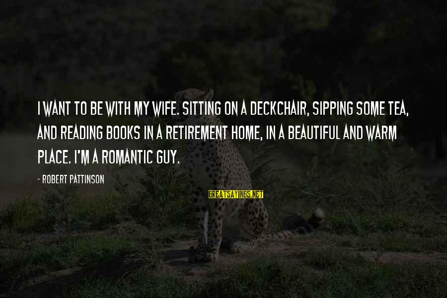 My Beautiful Wife Sayings By Robert Pattinson: I want to be with my wife. Sitting on a deckchair, sipping some tea, and