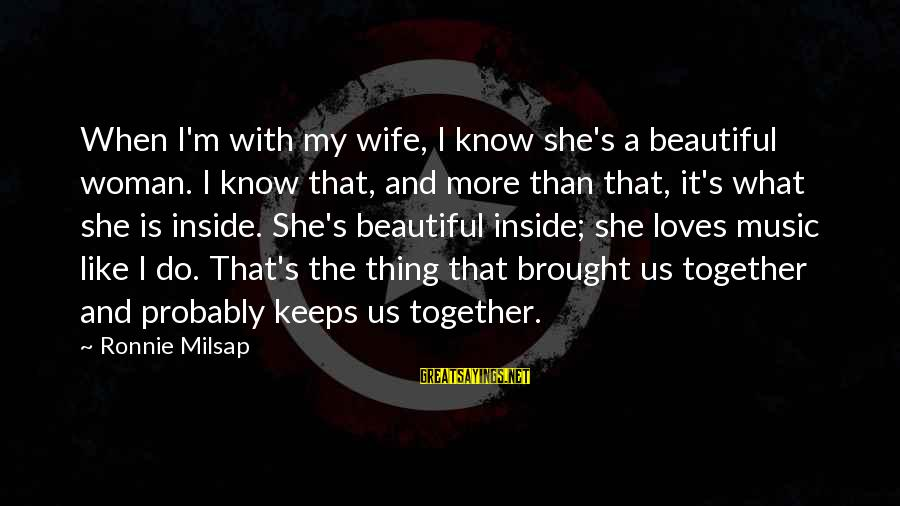 My Beautiful Wife Sayings By Ronnie Milsap: When I'm with my wife, I know she's a beautiful woman. I know that, and