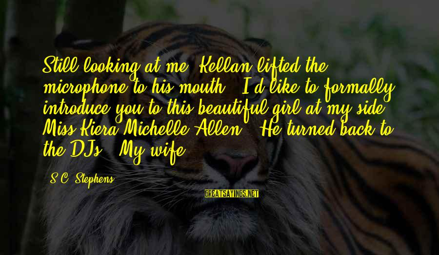 """My Beautiful Wife Sayings By S.C. Stephens: Still looking at me, Kellan lifted the microphone to his mouth. """"I'd like to formally"""