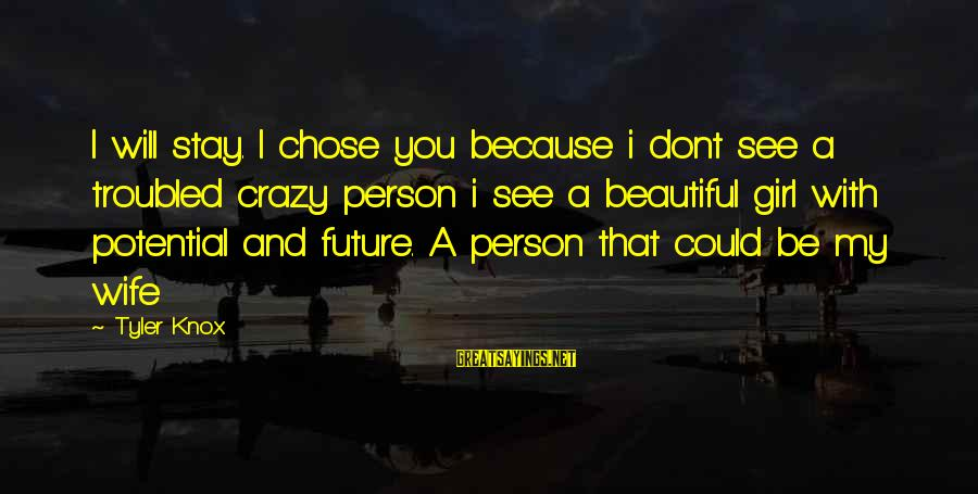 My Beautiful Wife Sayings By Tyler Knox: I will stay. I chose you because i dont see a troubled crazy person i