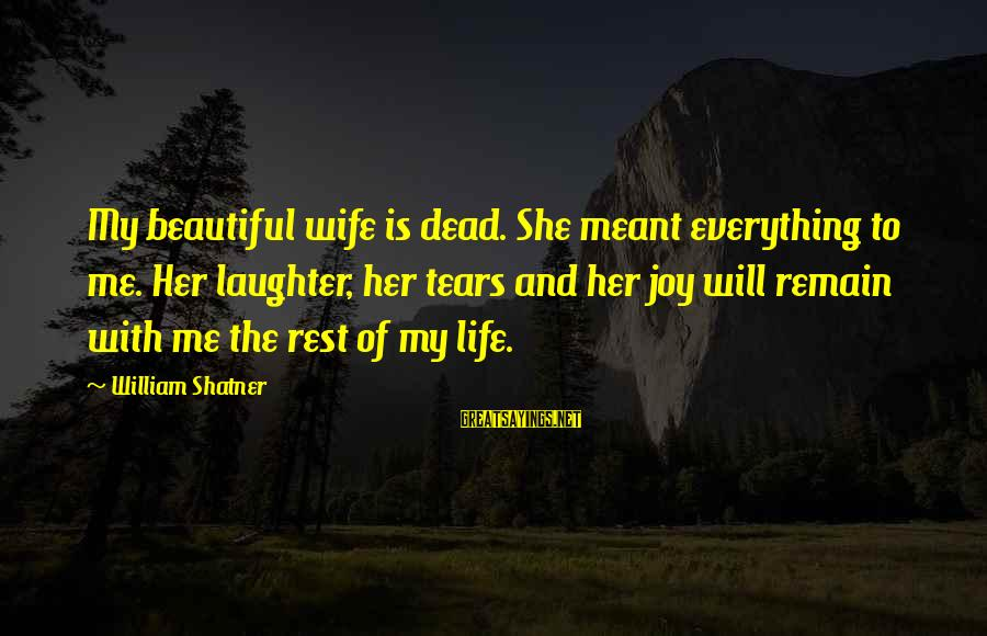 My Beautiful Wife Sayings By William Shatner: My beautiful wife is dead. She meant everything to me. Her laughter, her tears and