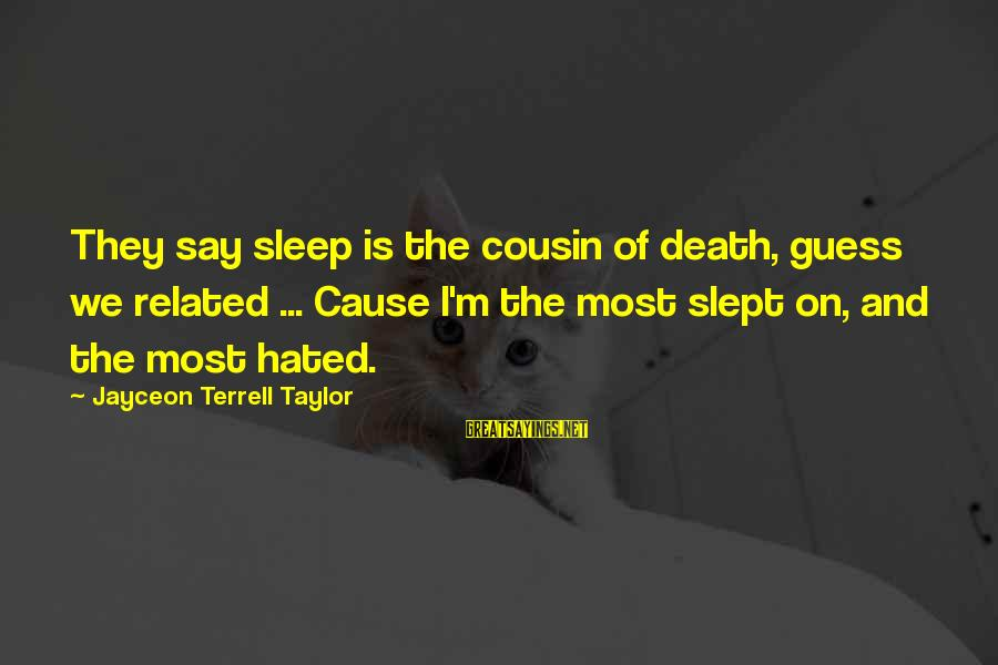 My Best Cousin Sayings By Jayceon Terrell Taylor: They say sleep is the cousin of death, guess we related ... Cause I'm the