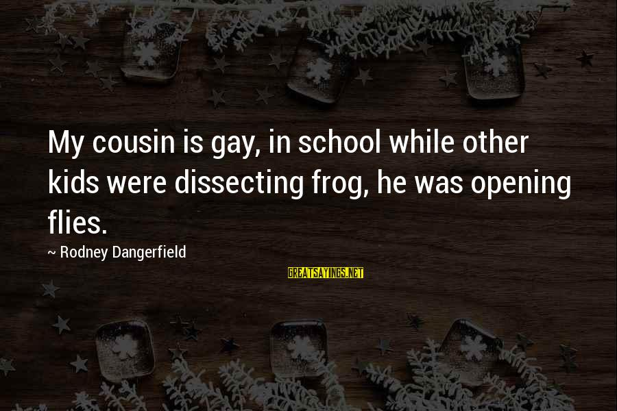 My Best Cousin Sayings By Rodney Dangerfield: My cousin is gay, in school while other kids were dissecting frog, he was opening