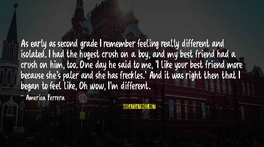 My Best Friend Boy Sayings By America Ferrera: As early as second grade I remember feeling really different and isolated. I had the