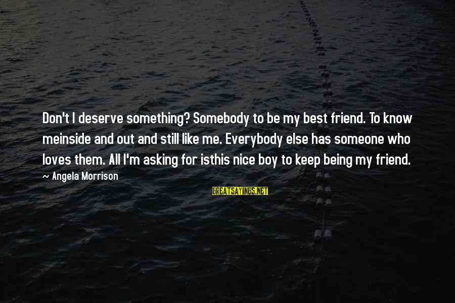 My Best Friend Boy Sayings By Angela Morrison: Don't I deserve something? Somebody to be my best friend. To know meinside and out