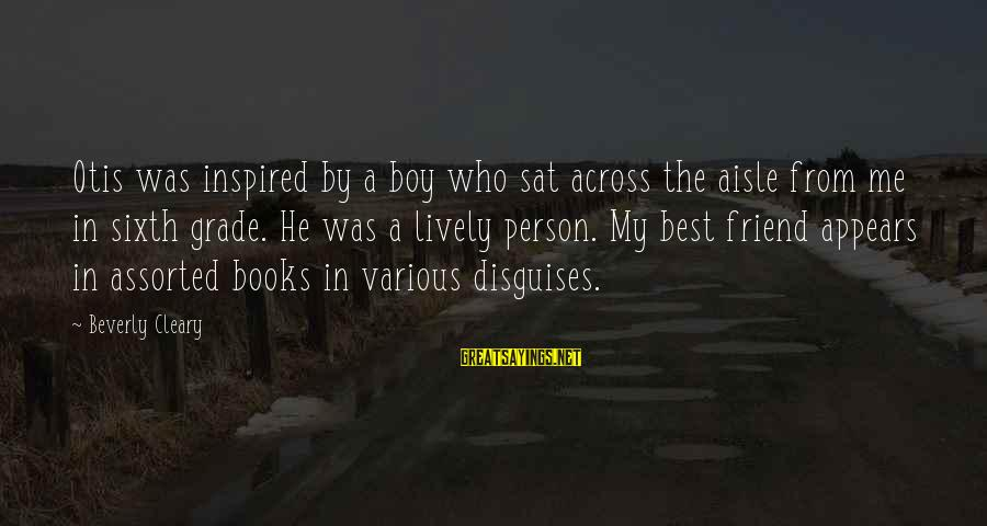 My Best Friend Boy Sayings By Beverly Cleary: Otis was inspired by a boy who sat across the aisle from me in sixth