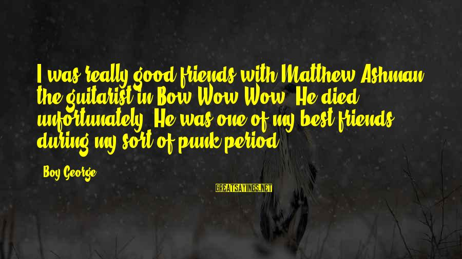 My Best Friend Boy Sayings By Boy George: I was really good friends with Matthew Ashman, the guitarist in Bow Wow Wow. He