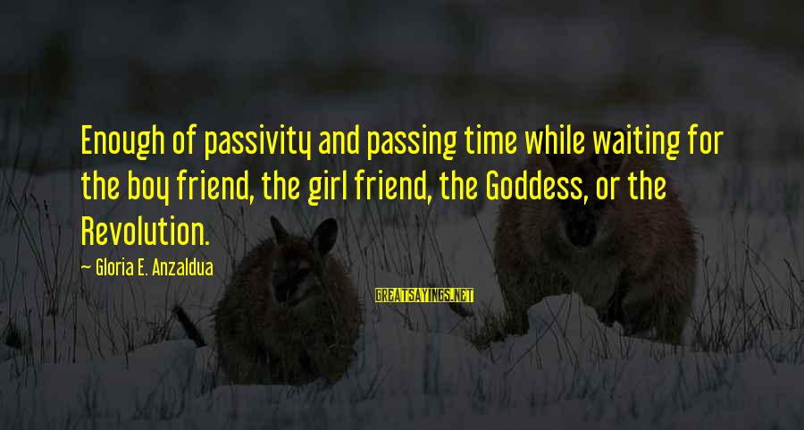 My Best Friend Boy Sayings By Gloria E. Anzaldua: Enough of passivity and passing time while waiting for the boy friend, the girl friend,