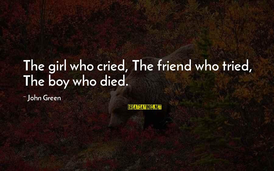 My Best Friend Boy Sayings By John Green: The girl who cried, The friend who tried, The boy who died.
