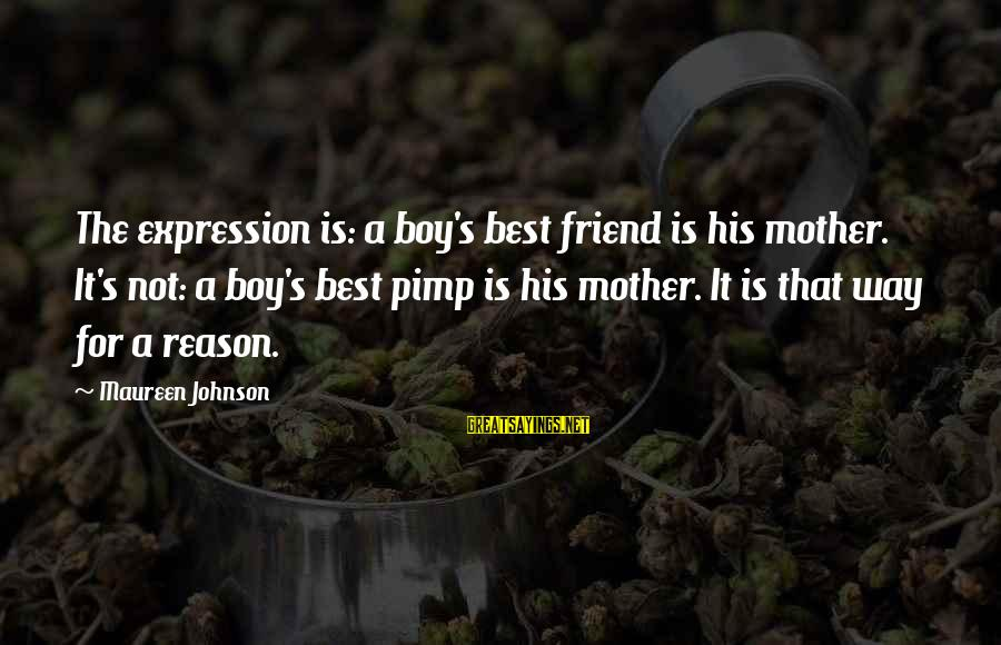 My Best Friend Boy Sayings By Maureen Johnson: The expression is: a boy's best friend is his mother. It's not: a boy's best