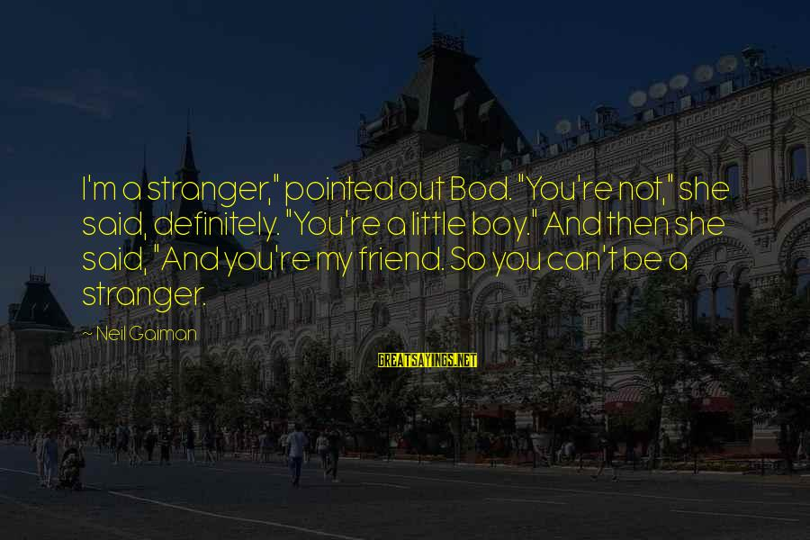 """My Best Friend Boy Sayings By Neil Gaiman: I'm a stranger,"""" pointed out Bod. """"You're not,"""" she said, definitely. """"You're a little boy."""""""