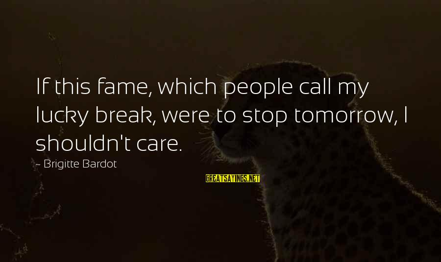 My Care Sayings By Brigitte Bardot: If this fame, which people call my lucky break, were to stop tomorrow, I shouldn't