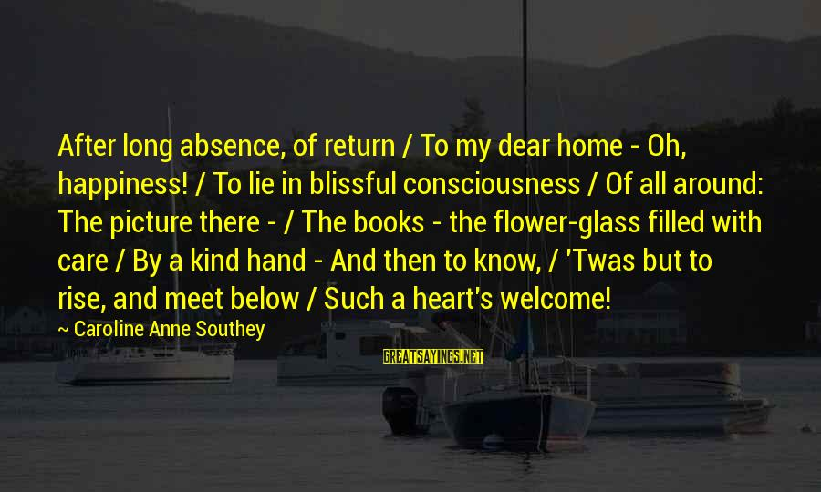 My Care Sayings By Caroline Anne Southey: After long absence, of return / To my dear home - Oh, happiness! / To