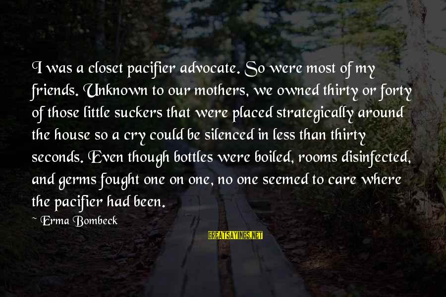 My Care Sayings By Erma Bombeck: I was a closet pacifier advocate. So were most of my friends. Unknown to our