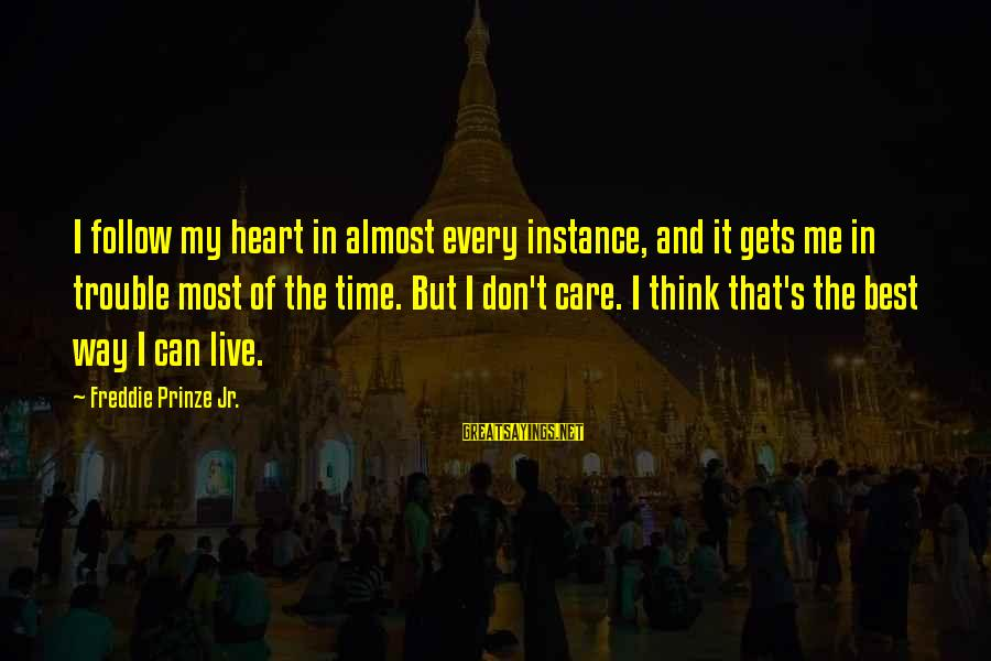 My Care Sayings By Freddie Prinze Jr.: I follow my heart in almost every instance, and it gets me in trouble most