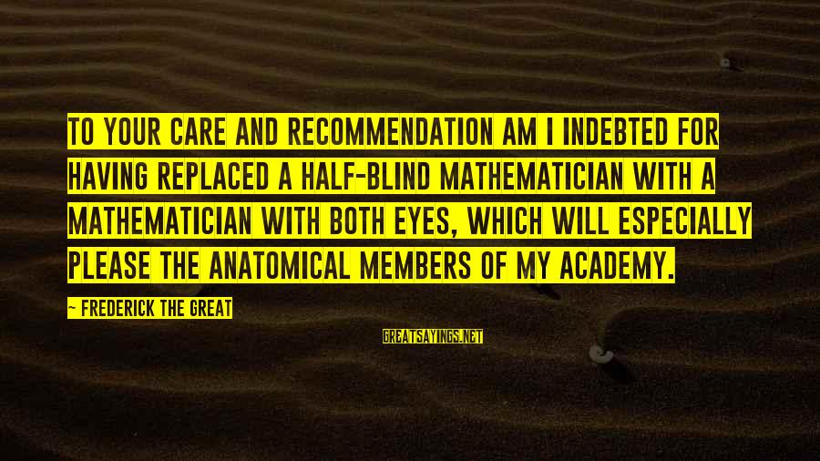 My Care Sayings By Frederick The Great: To your care and recommendation am I indebted for having replaced a half-blind mathematician with