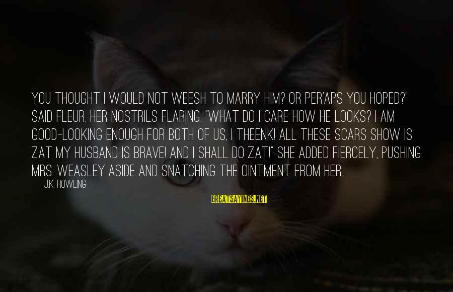"""My Care Sayings By J.K. Rowling: You thought I would not weesh to marry him? Or per'aps you hoped?"""" said Fleur,"""