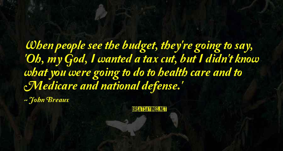 My Care Sayings By John Breaux: When people see the budget, they're going to say, 'Oh, my God, I wanted a