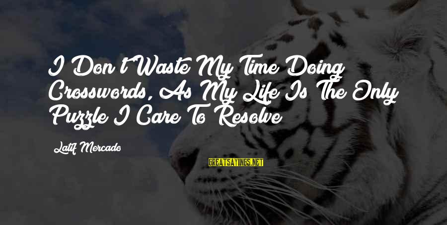 My Care Sayings By Latif Mercado: I Don't Waste My Time Doing Crosswords, As My Life Is The Only Puzzle I