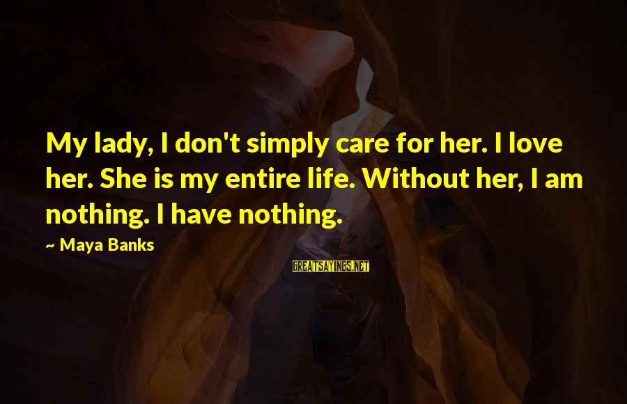 My Care Sayings By Maya Banks: My lady, I don't simply care for her. I love her. She is my entire