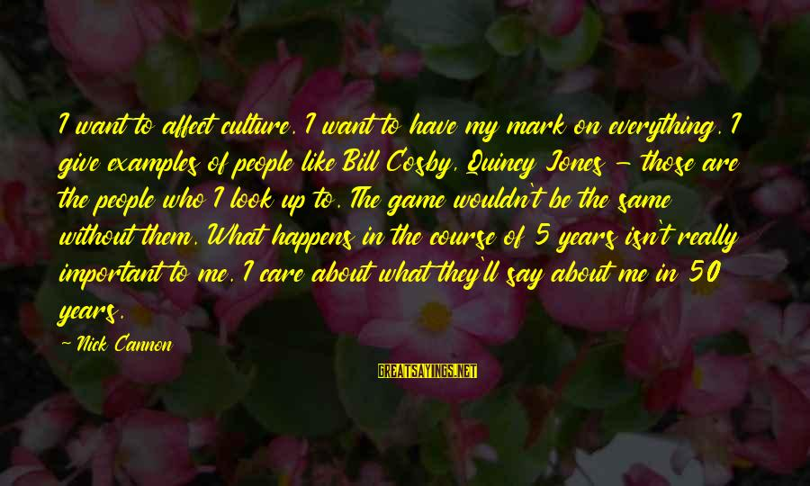 My Care Sayings By Nick Cannon: I want to affect culture. I want to have my mark on everything. I give