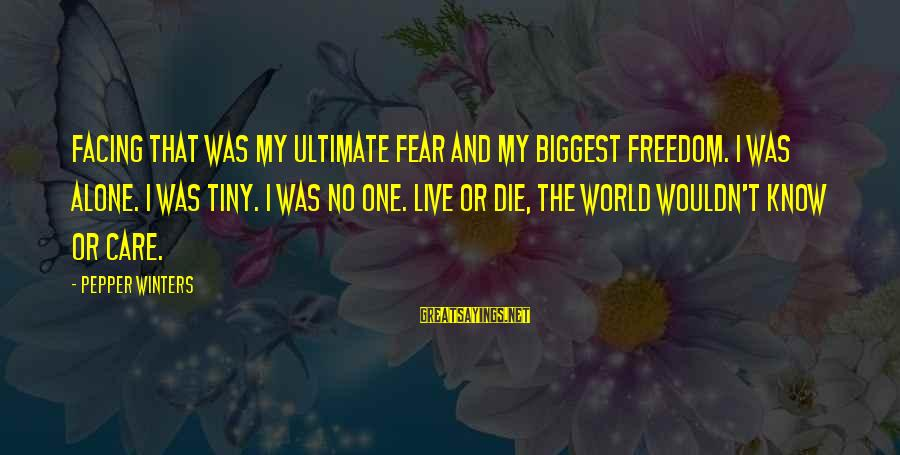 My Care Sayings By Pepper Winters: Facing that was my ultimate fear and my biggest freedom. I was alone. I was