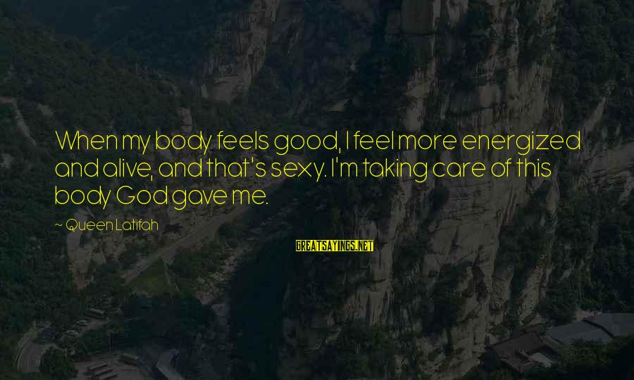 My Care Sayings By Queen Latifah: When my body feels good, I feel more energized and alive, and that's sexy. I'm