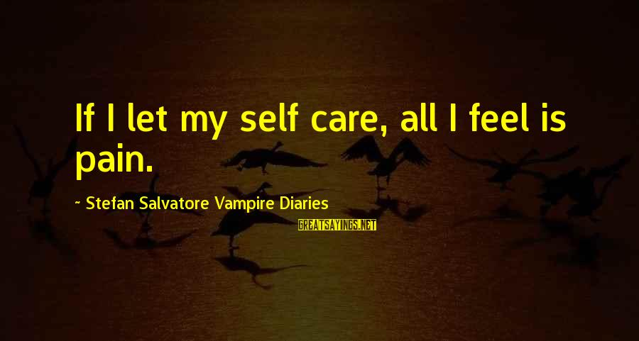 My Care Sayings By Stefan Salvatore Vampire Diaries: If I let my self care, all I feel is pain.