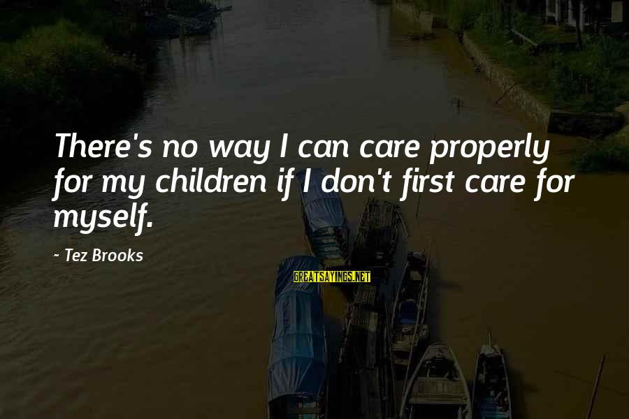 My Care Sayings By Tez Brooks: There's no way I can care properly for my children if I don't first care