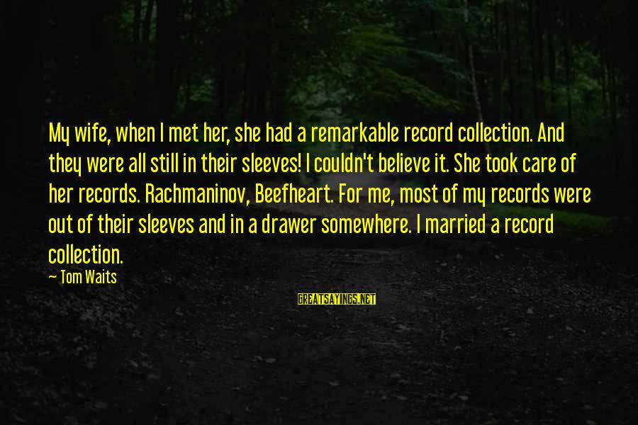 My Care Sayings By Tom Waits: My wife, when I met her, she had a remarkable record collection. And they were