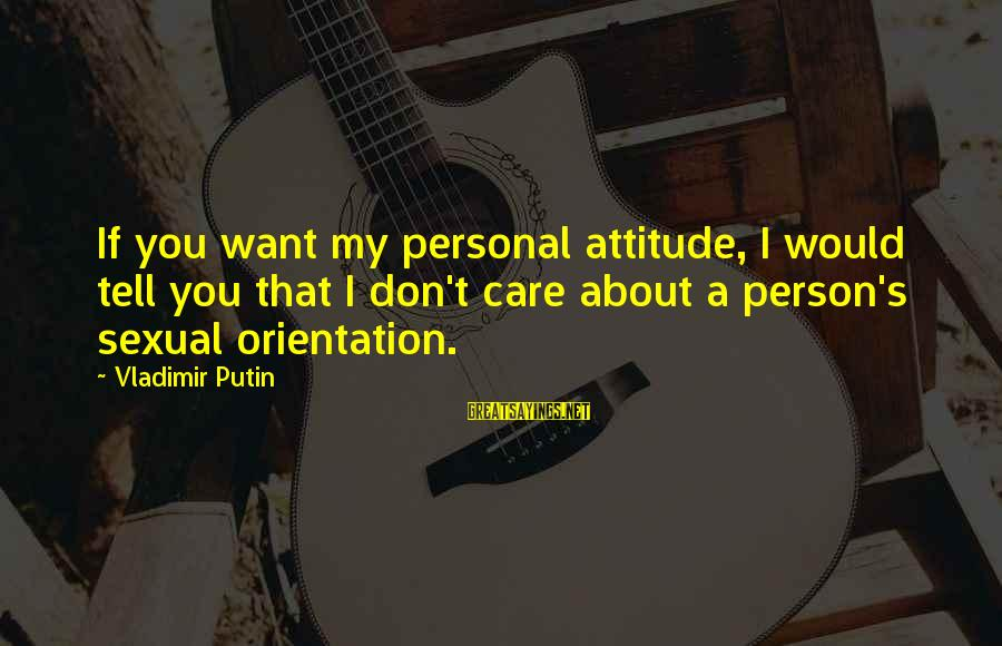 My Care Sayings By Vladimir Putin: If you want my personal attitude, I would tell you that I don't care about