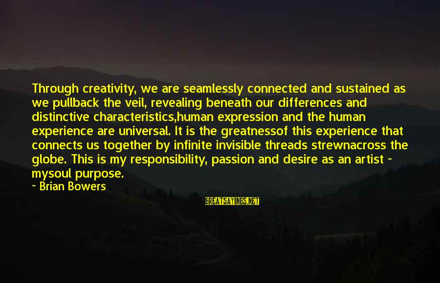 My Characteristics Sayings By Brian Bowers: Through creativity, we are seamlessly connected and sustained as we pullback the veil, revealing beneath