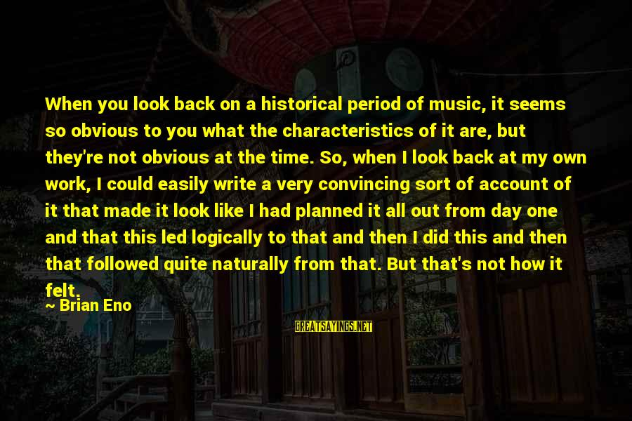 My Characteristics Sayings By Brian Eno: When you look back on a historical period of music, it seems so obvious to