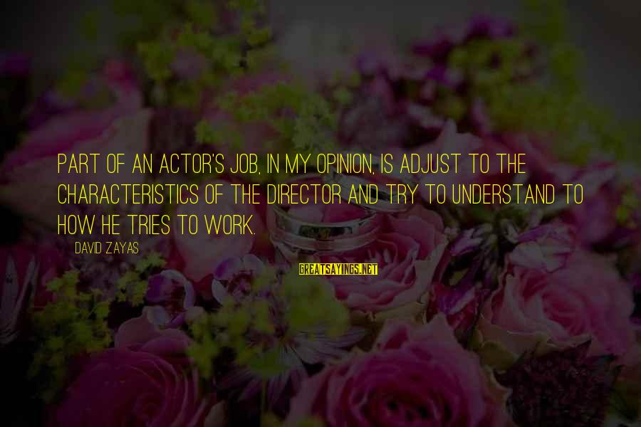 My Characteristics Sayings By David Zayas: Part of an actor's job, in my opinion, is adjust to the characteristics of the