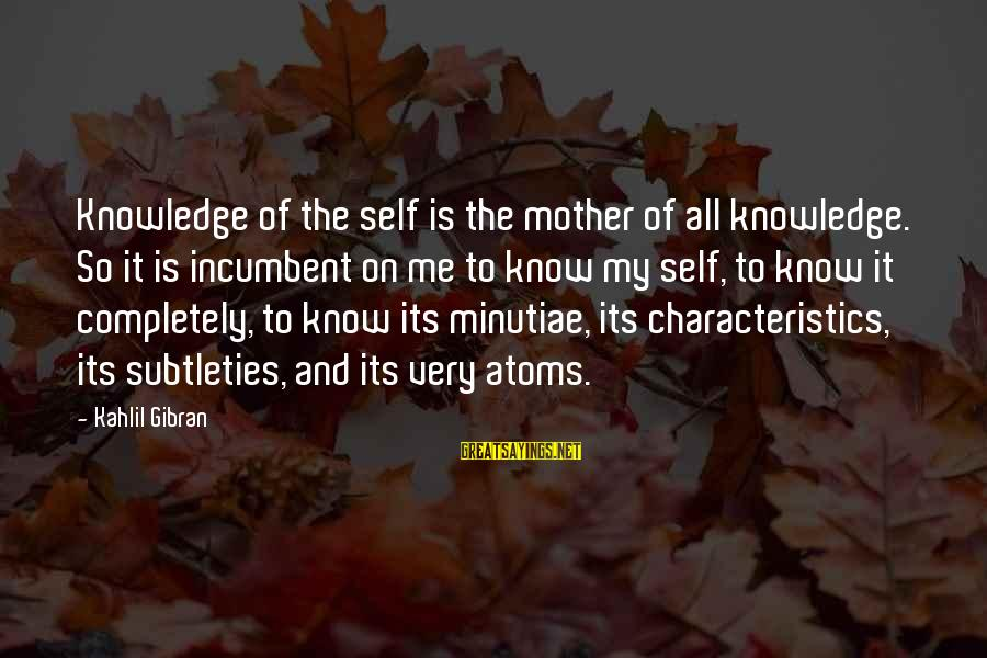 My Characteristics Sayings By Kahlil Gibran: Knowledge of the self is the mother of all knowledge. So it is incumbent on