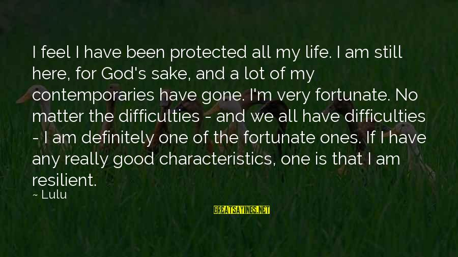 My Characteristics Sayings By Lulu: I feel I have been protected all my life. I am still here, for God's