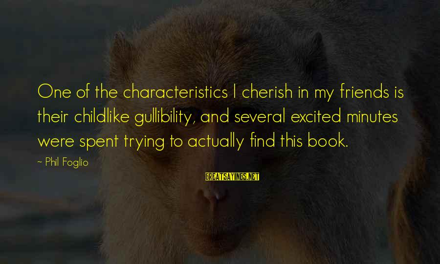 My Characteristics Sayings By Phil Foglio: One of the characteristics I cherish in my friends is their childlike gullibility, and several