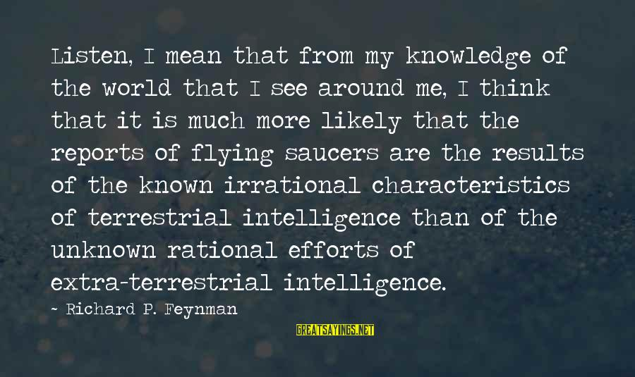 My Characteristics Sayings By Richard P. Feynman: Listen, I mean that from my knowledge of the world that I see around me,